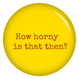 Button How horny is that then?