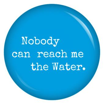 Button Nobody can reach me the Water.